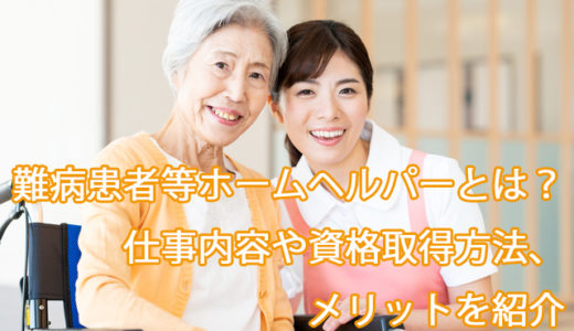 難病患者等ホームヘルパーとは|仕事内容や資格の取得方法、給料、メリットを紹介